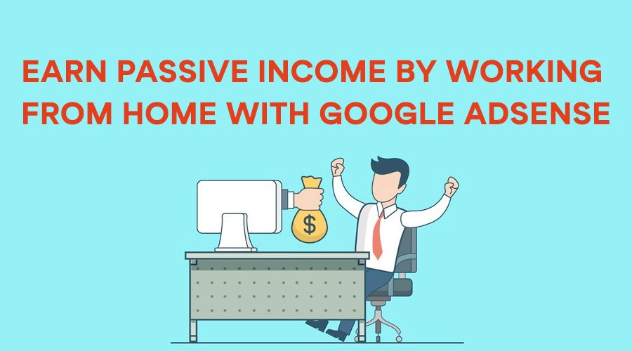 Earn Passive Income by Working from Home with Google Adsense